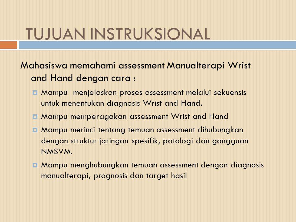 TUJUAN INSTRUKSIONAL Mahasiswa memahami assessment Manualterapi Wrist and Hand dengan cara :  Mampu menjelaskan proses assessment melalui sekuensis untuk menentukan diagnosis Wrist and Hand.