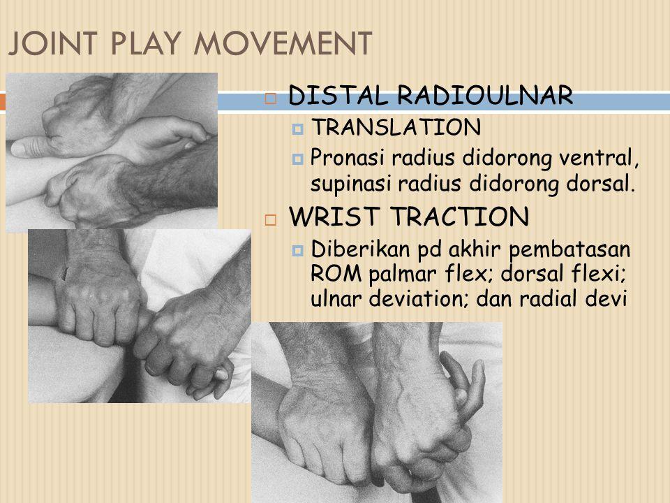 JOINT PLAY MOVEMENT  DISTAL RADIOULNAR  TRANSLATION  Pronasi radius didorong ventral, supinasi radius didorong dorsal.  WRIST TRACTION  Diberikan