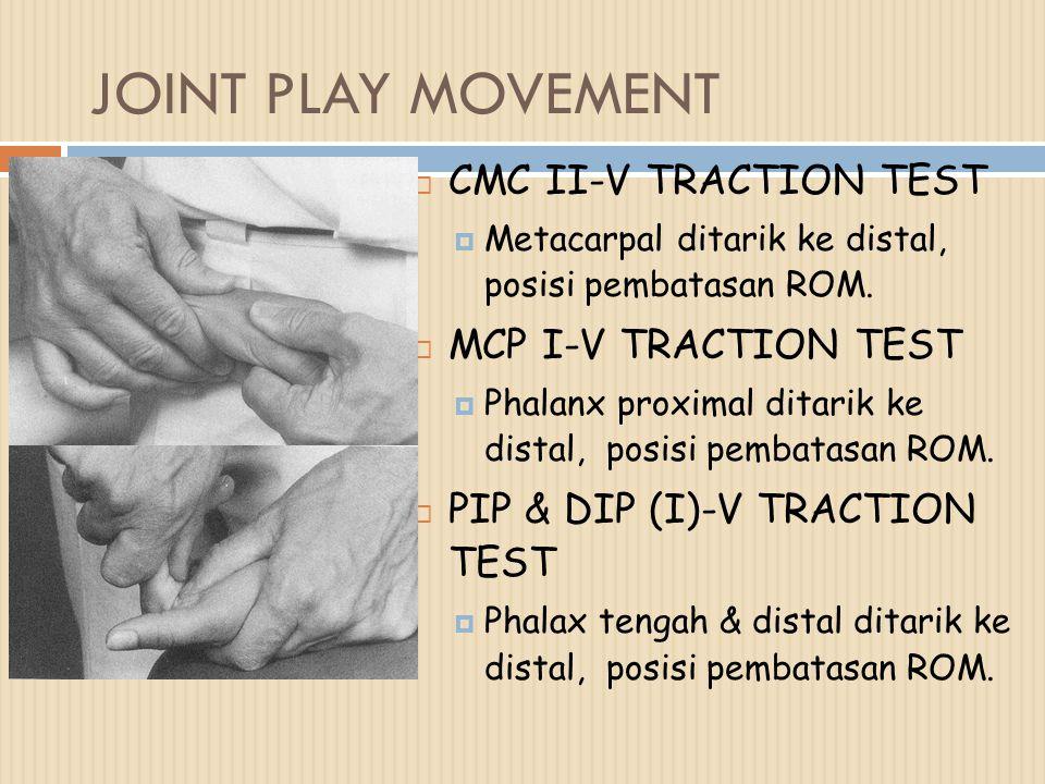 JOINT PLAY MOVEMENT  CMC II-V TRACTION TEST  Metacarpal ditarik ke distal, posisi pembatasan ROM.  MCP I-V TRACTION TEST  Phalanx proximal ditarik