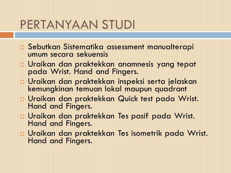 PERTANYAAN STUDI  Sebutkan Sistematika assessment manualterapi umum secara sekuensis  Uraikan dan praktekkan anamnesis yang tepat pada Wrist. Hand a
