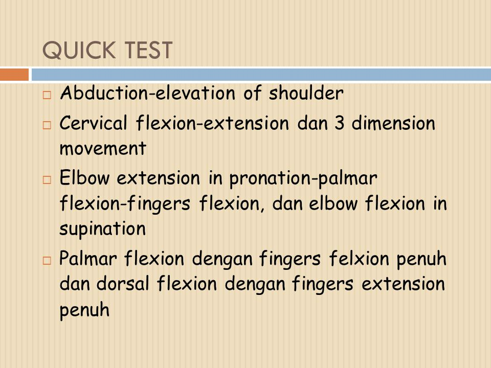 QUICK TEST  Abduction-elevation of shoulder  Cervical flexion-extension dan 3 dimension movement  Elbow extension in pronation-palmar flexion-fingers flexion, dan elbow flexion in supination  Palmar flexion dengan fingers felxion penuh dan dorsal flexion dengan fingers extension penuh