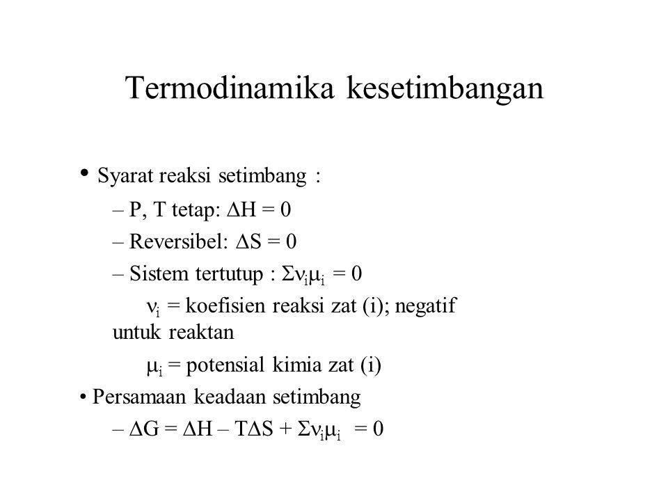 Termodinamika kesetimbangan Syarat reaksi setimbang : – P, T tetap:  H = 0 – Reversibel:  S =  – Sistem tertutup :  i  i = 0 i = koefisien reaksi zat (i); negatif untuk reaktan  i = potensial kimia zat (i) Persamaan keadaan setimbang –  G =  H – T  S +  i  i = 0