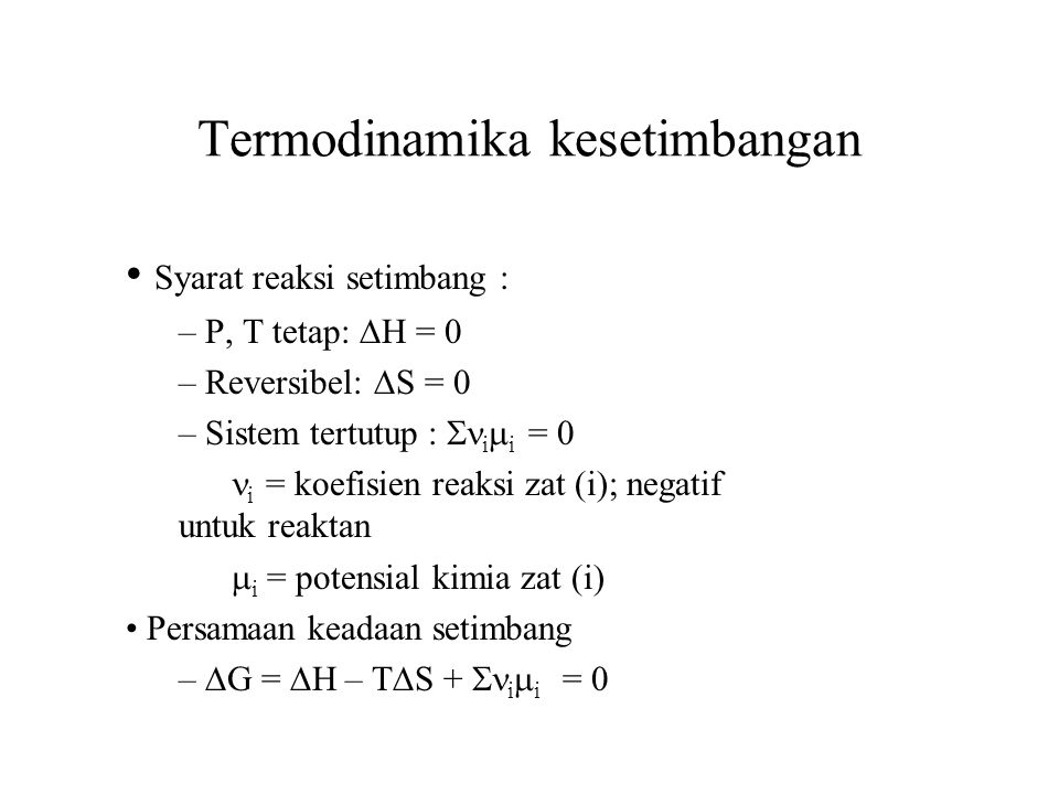 Tetapan Kesetimbangan dan  G 0 Potensial kimia zat-zat yang terlibat dalam reaksi kimia : –  i =  i o + RT ln a i –  i o = potensial standar zat (i) a i = aktifitas zat (i); Hubungan potensial kimia dan tetapan kesetimbangan –  i  i =  i  i o + RT  i ln a i = 0  G =  G o + RT ln  a i ) i = 0  G 0 = - RT ln  a i ) i = - RT ln K  G 0 = Energi bebas Gibbs standar K =  a i ) i = tetapan kesetimbangan (tanpa satuan)