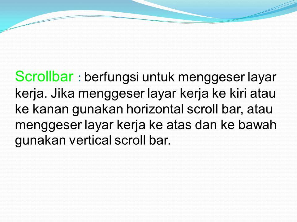 Scrollbar : berfungsi untuk menggeser layar kerja. Jika menggeser layar kerja ke kiri atau ke kanan gunakan horizontal scroll bar, atau menggeser laya