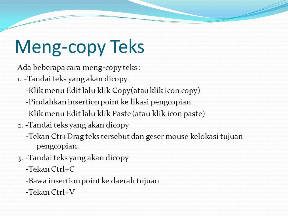 Meng-copy Teks Ada beberapa cara meng-copy teks : 1. -Tandai teks yang akan dicopy -Klik menu Edit lalu klik Copy(atau klik icon copy) -Pindahkan inse