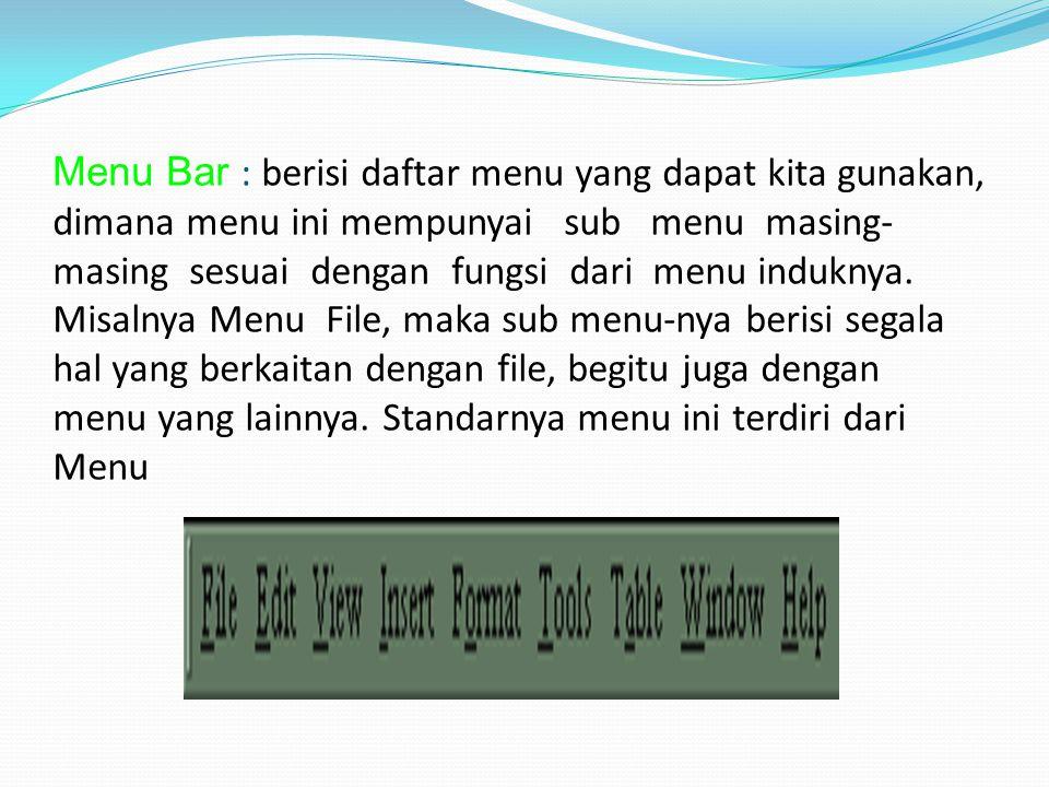 Menu Bar : berisi daftar menu yang dapat kita gunakan, dimana menu ini mempunyai sub menu masing- masing sesuai dengan fungsi dari menu induknya. Misa