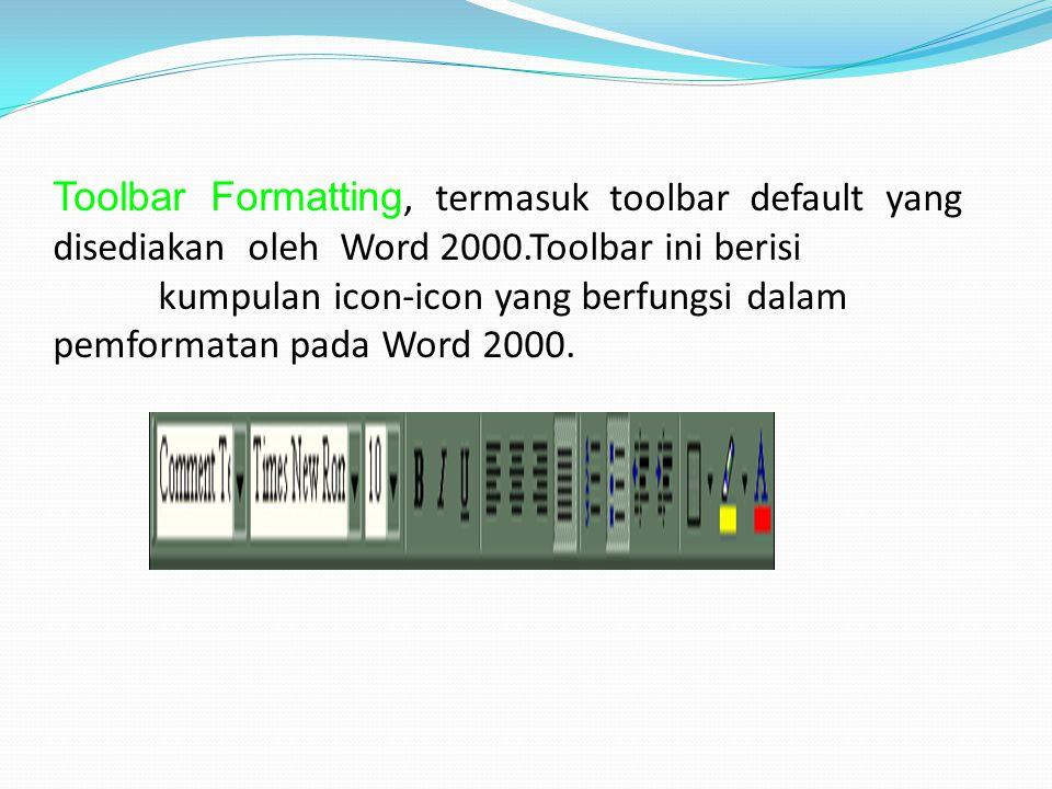 Toolbar Formatting, termasuk toolbar default yang disediakan oleh Word 2000.Toolbar ini berisi kumpulan icon-icon yang berfungsi dalam pemformatan pad