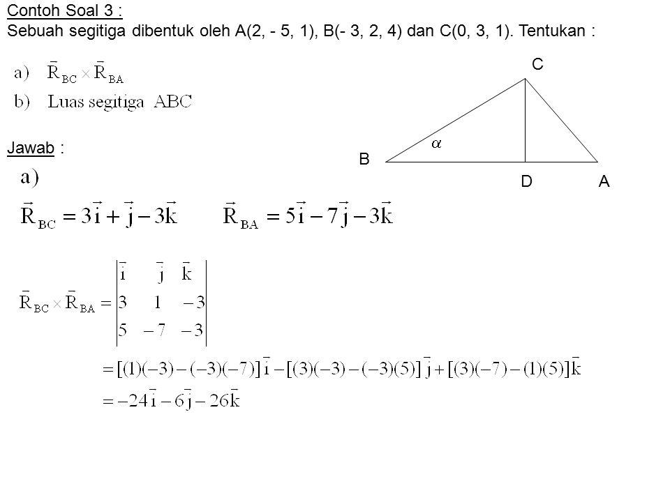 Contoh Soal 3 : Sebuah segitiga dibentuk oleh A(2, - 5, 1), B(- 3, 2, 4) dan C(0, 3, 1). Tentukan : Jawab : B A C  D