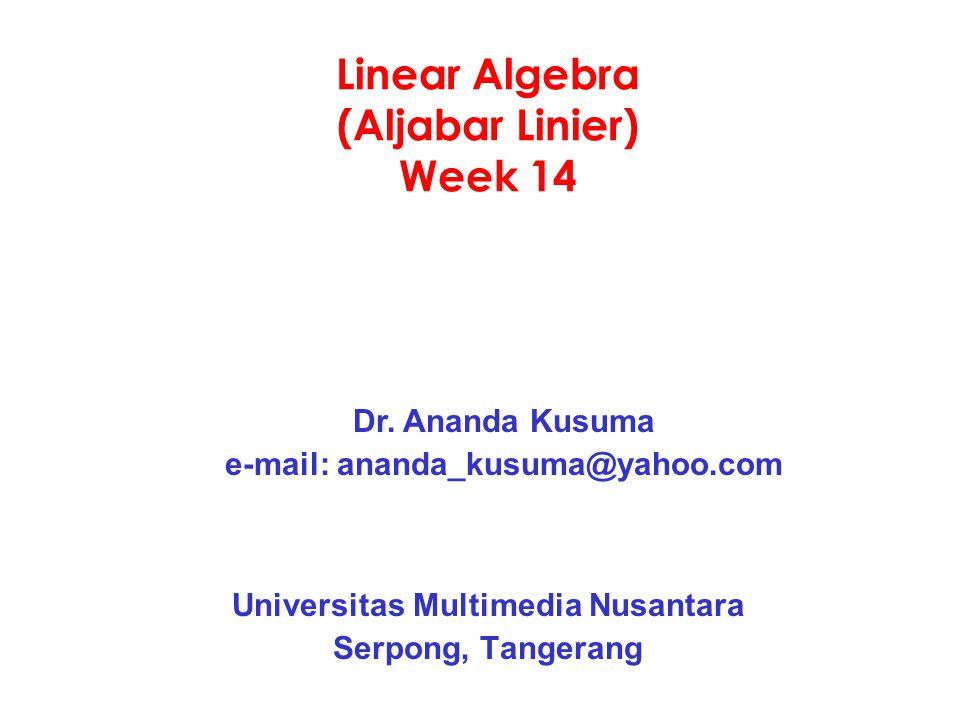 Linear Algebra (Aljabar Linier) Week 14 Universitas Multimedia Nusantara Serpong, Tangerang Dr. Ananda Kusuma e-mail: ananda_kusuma@yahoo.com