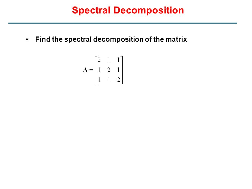 Spectral Decomposition Find the spectral decomposition of the matrix