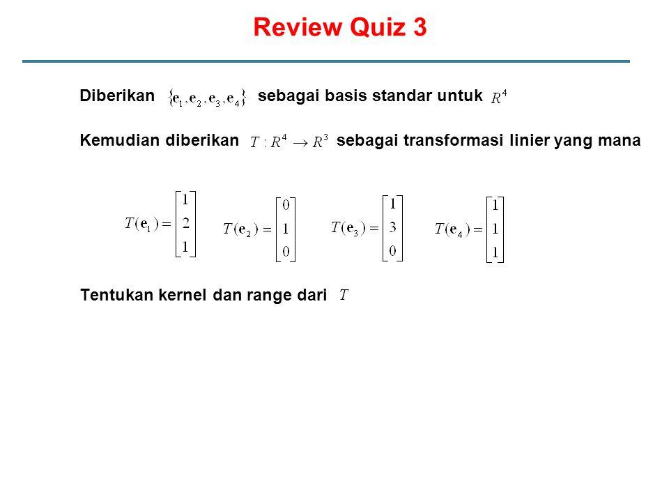 Diberikan sebagai basis standar untuk Kemudian diberikan sebagai transformasi linier yang mana Tentukan kernel dan range dari Review Quiz 3