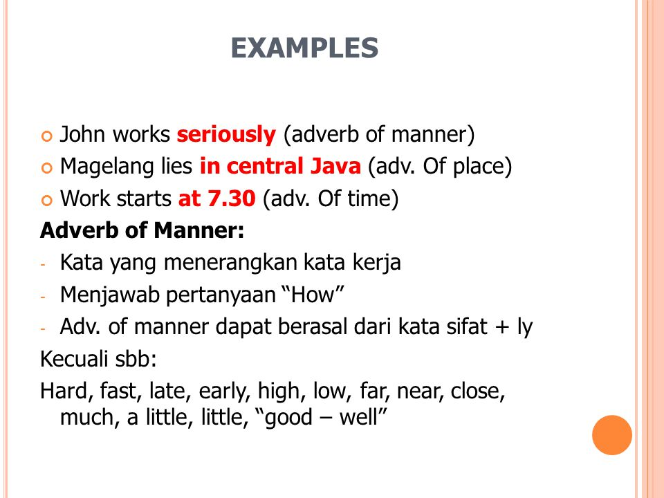 EXAMPLES John works seriously (adverb of manner) Magelang lies in central Java (adv. Of place) Work starts at 7.30 (adv. Of time) Adverb of Manner: -