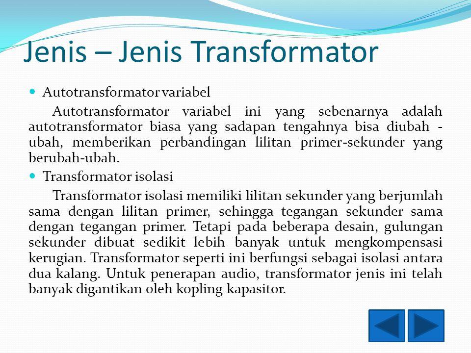 Jenis – Jenis Transformator Autotransformator variabel Autotransformator variabel ini yang sebenarnya adalah autotransformator biasa yang sadapan tengahnya bisa diubah - ubah, memberikan perbandingan lilitan primer-sekunder yang berubah-ubah.