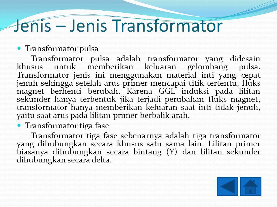 Jenis – Jenis Transformator Transformator pulsa Transformator pulsa adalah transformator yang didesain khusus untuk memberikan keluaran gelombang pulsa.