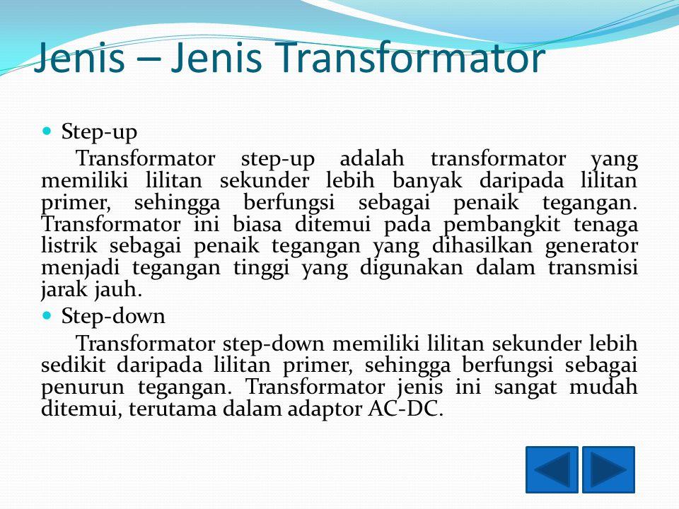 Jenis – Jenis Transformator Step-up Transformator step-up adalah transformator yang memiliki lilitan sekunder lebih banyak daripada lilitan primer, sehingga berfungsi sebagai penaik tegangan.