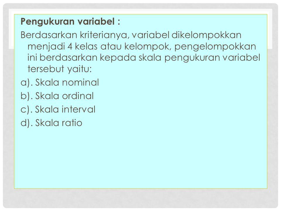 Pengukuran variabel : Berdasarkan kriterianya, variabel dikelompokkan menjadi 4 kelas atau kelompok, pengelompokkan ini berdasarkan kepada skala pengu