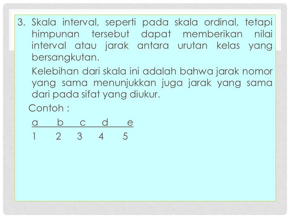 3.Skala interval, seperti pada skala ordinal, tetapi himpunan tersebut dapat memberikan nilai interval atau jarak antara urutan kelas yang bersangkuta