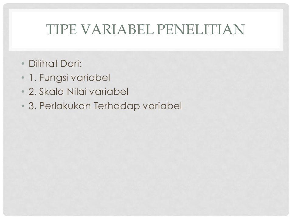 TIPE VARIABEL PENELITIAN Dilihat Dari: 1. Fungsi variabel 2. Skala Nilai variabel 3. Perlakukan Terhadap variabel
