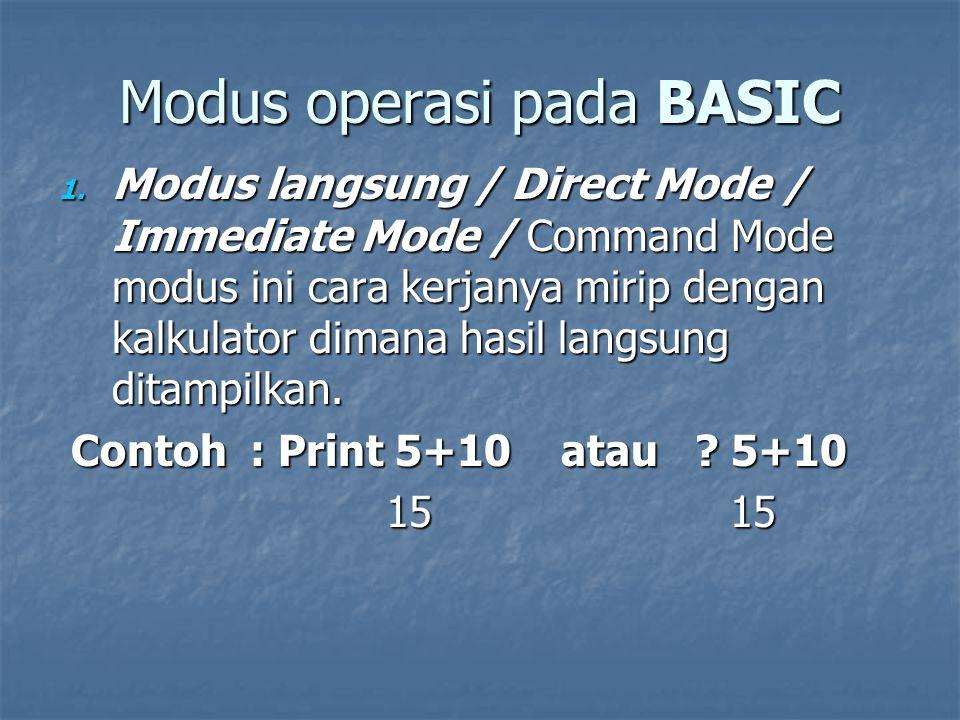 Modus operasi pada BASIC 1. Modus langsung / Direct Mode / Immediate Mode / Command Mode modus ini cara kerjanya mirip dengan kalkulator dimana hasil