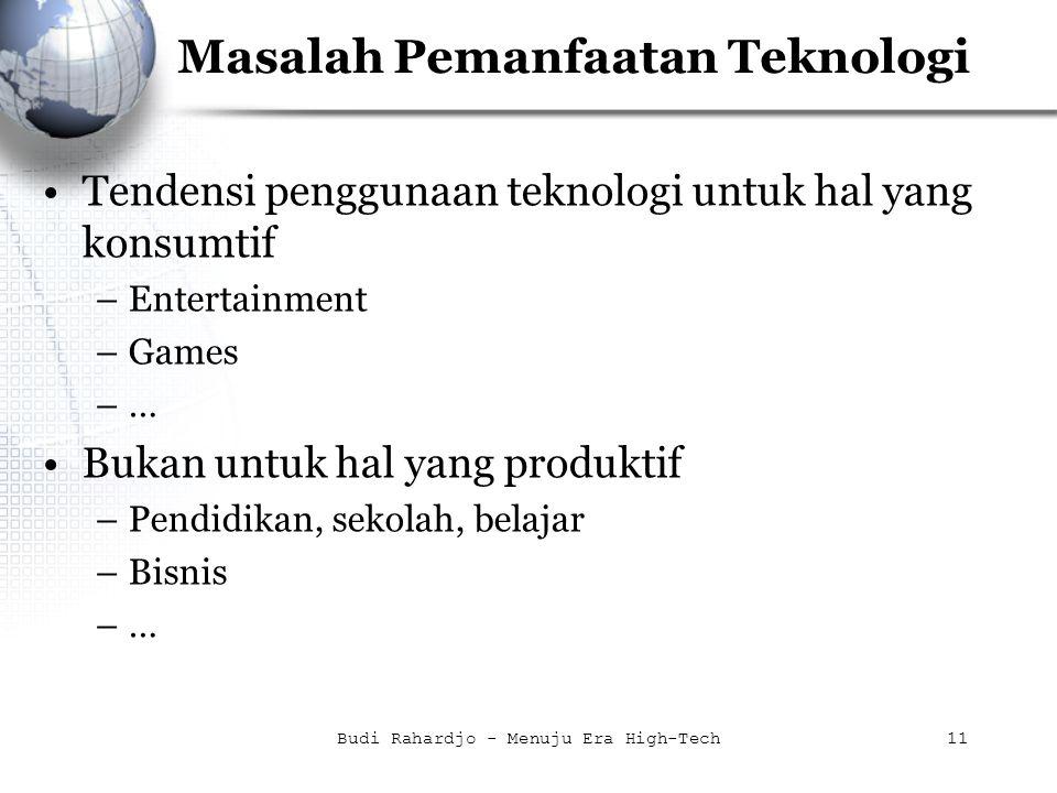 Budi Rahardjo - Menuju Era High-Tech11 Masalah Pemanfaatan Teknologi Tendensi penggunaan teknologi untuk hal yang konsumtif –Entertainment –Games –… Bukan untuk hal yang produktif –Pendidikan, sekolah, belajar –Bisnis –…