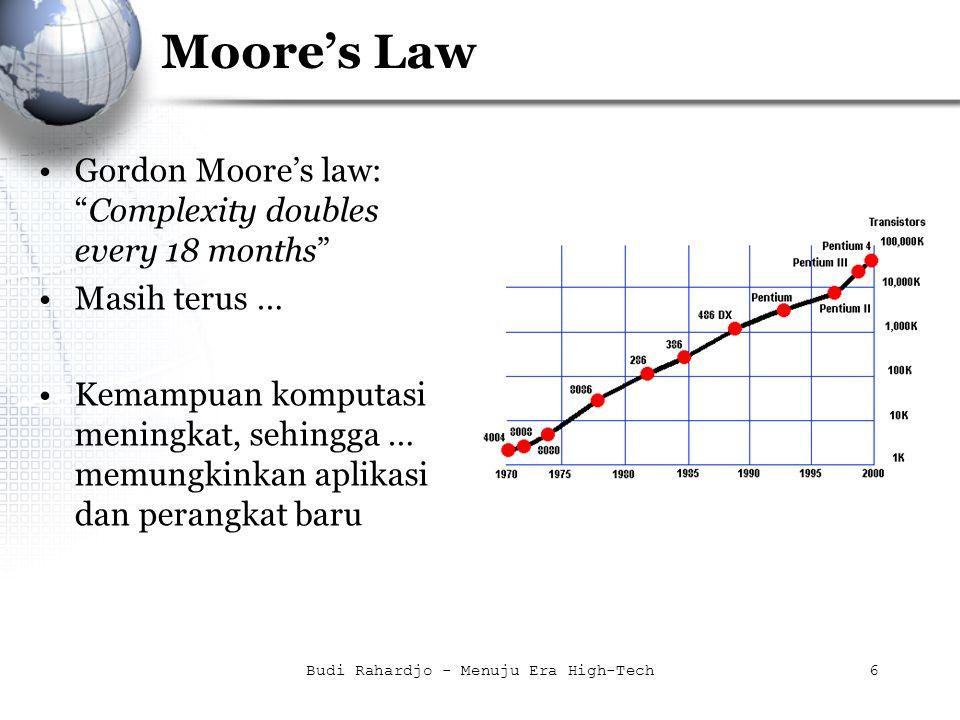 "Budi Rahardjo - Menuju Era High-Tech6 Moore's Law Gordon Moore's law: ""Complexity doubles every 18 months"" Masih terus … Kemampuan komputasi meningkat"
