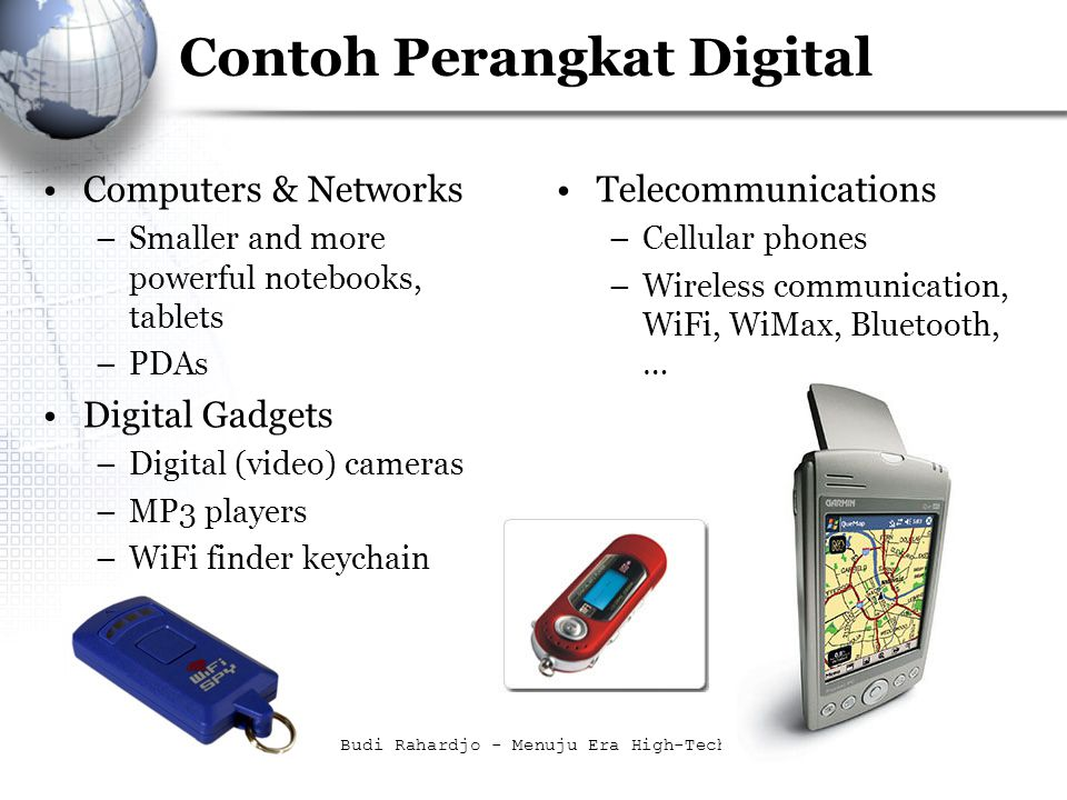 Budi Rahardjo - Menuju Era High-Tech7 Contoh Perangkat Digital Computers & Networks –Smaller and more powerful notebooks, tablets –PDAs Digital Gadgets –Digital (video) cameras –MP3 players –WiFi finder keychain Telecommunications –Cellular phones –Wireless communication, WiFi, WiMax, Bluetooth, …