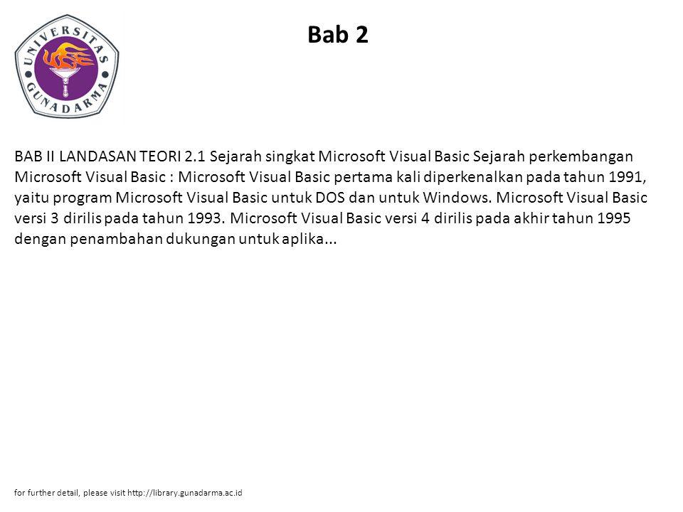 Bab 2 BAB II LANDASAN TEORI 2.1 Sejarah singkat Microsoft Visual Basic Sejarah perkembangan Microsoft Visual Basic : Microsoft Visual Basic pertama kali diperkenalkan pada tahun 1991, yaitu program Microsoft Visual Basic untuk DOS dan untuk Windows.