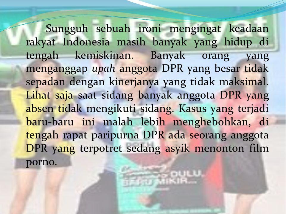 Sungguh sebuah ironi mengingat keadaan rakyat Indonesia masih banyak yang hidup di tengah kemiskinan. Banyak orang yang menganggap upah anggota DPR ya