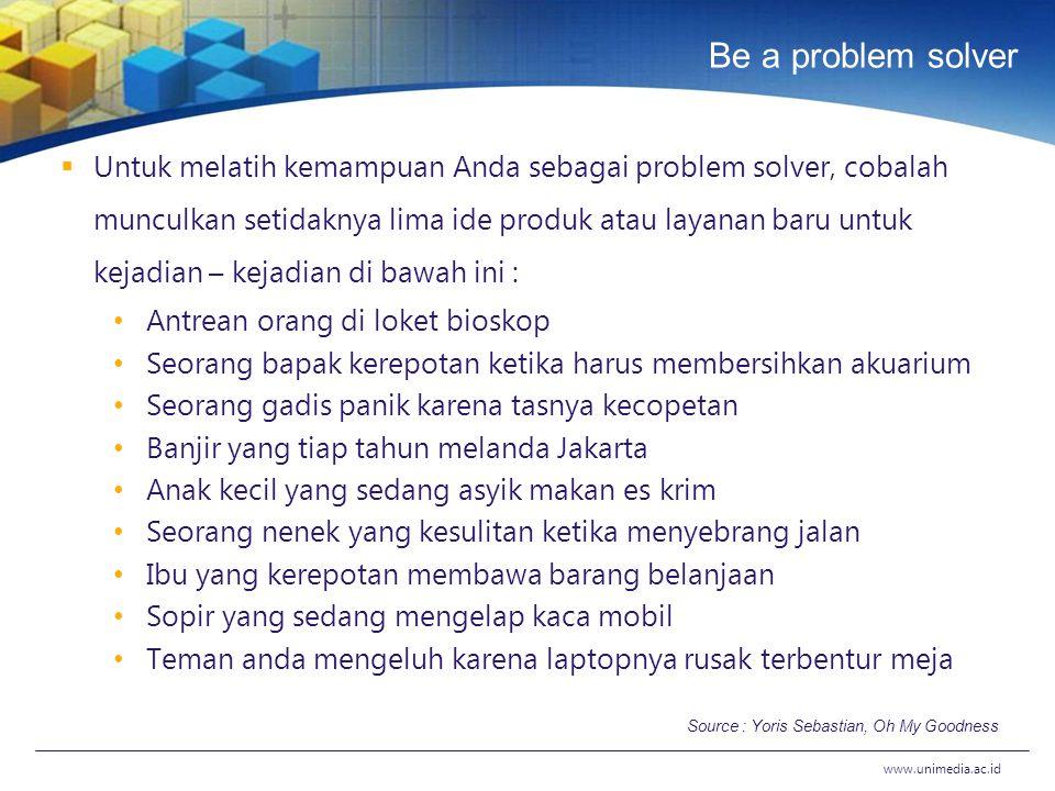Be a problem solver  Untuk melatih kemampuan Anda sebagai problem solver, cobalah munculkan setidaknya lima ide produk atau layanan baru untuk kejadi
