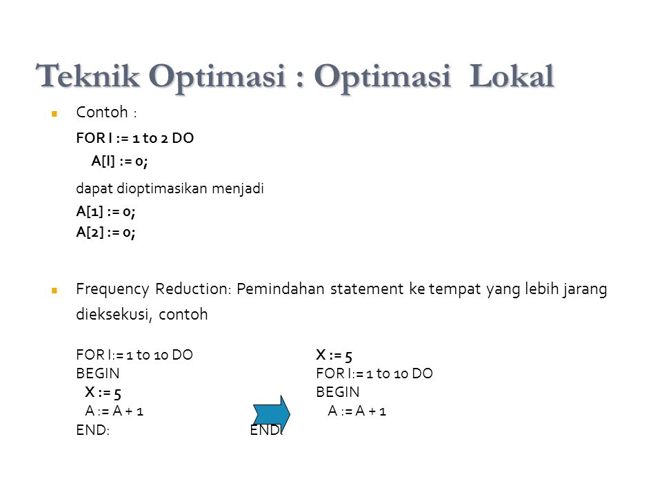 Contoh : FOR I := 1 to 2 DO A[I] := 0; dapat dioptimasikan menjadi A[1] := 0; A[2] := 0; Frequency Reduction: Pemindahan statement ke tempat yang lebi