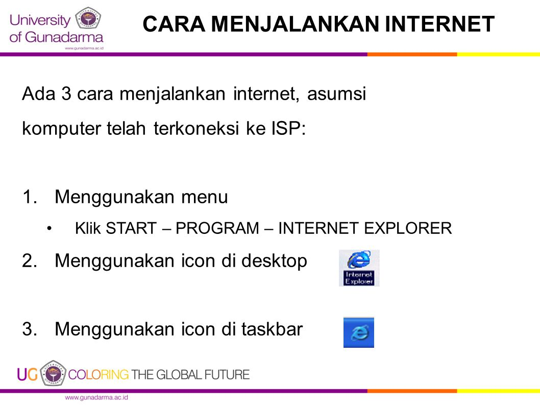Ada 3 cara menjalankan internet, asumsi komputer telah terkoneksi ke ISP: 1.Menggunakan menu Klik START – PROGRAM – INTERNET EXPLORER 2.Menggunakan icon di desktop 3.Menggunakan icon di taskbar CARA MENJALANKAN INTERNET