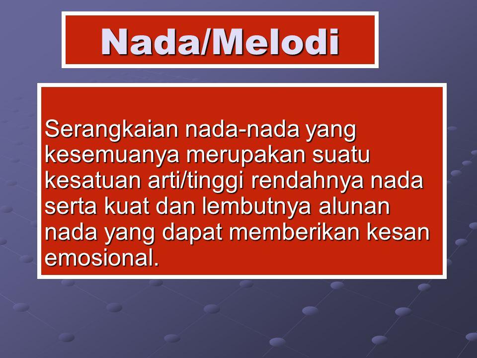 Nada/Melodi Serangkaian nada-nada yang kesemuanya merupakan suatu kesatuan arti/tinggi rendahnya nada serta kuat dan lembutnya alunan nada yang dapat