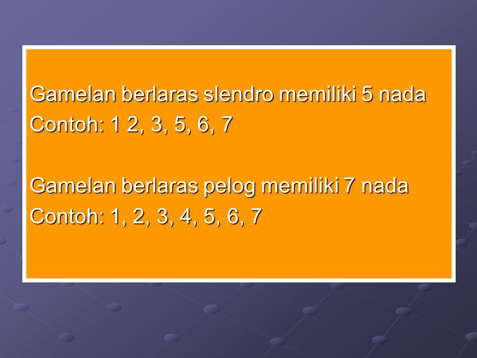 Gamelan berlaras slendro memiliki 5 nada Contoh: 1 2, 3, 5, 6, 7 Gamelan berlaras pelog memiliki 7 nada Contoh: 1, 2, 3, 4, 5, 6, 7