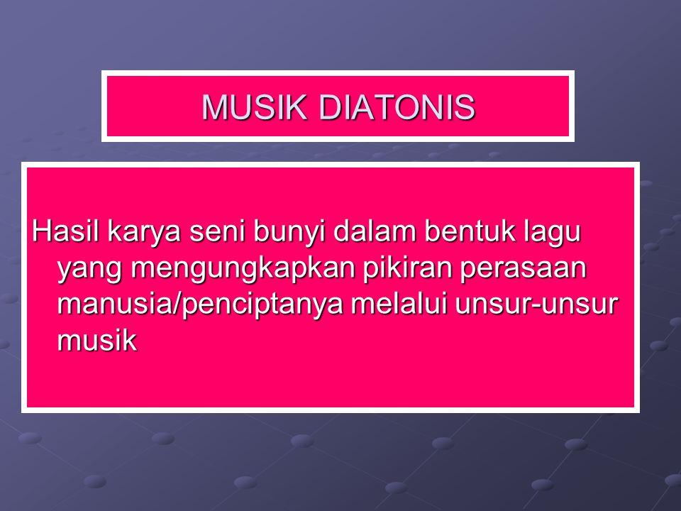 MUSIK DIATONIS Hasil karya seni bunyi dalam bentuk lagu yang mengungkapkan pikiran perasaan manusia/penciptanya melalui unsur-unsur musik