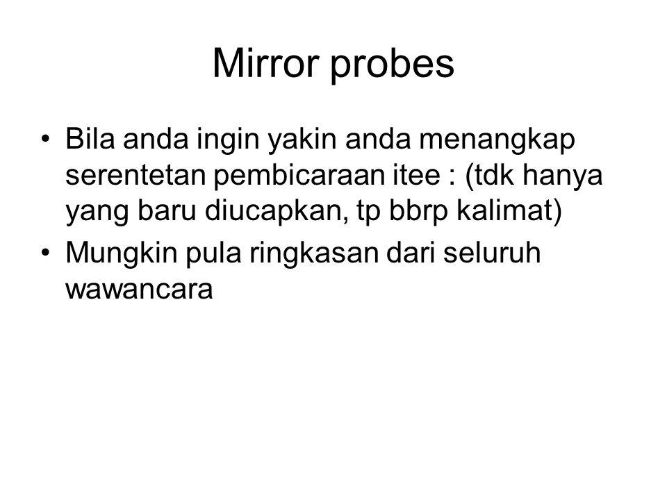 Mirror probes Bila anda ingin yakin anda menangkap serentetan pembicaraan itee : (tdk hanya yang baru diucapkan, tp bbrp kalimat) Mungkin pula ringkas