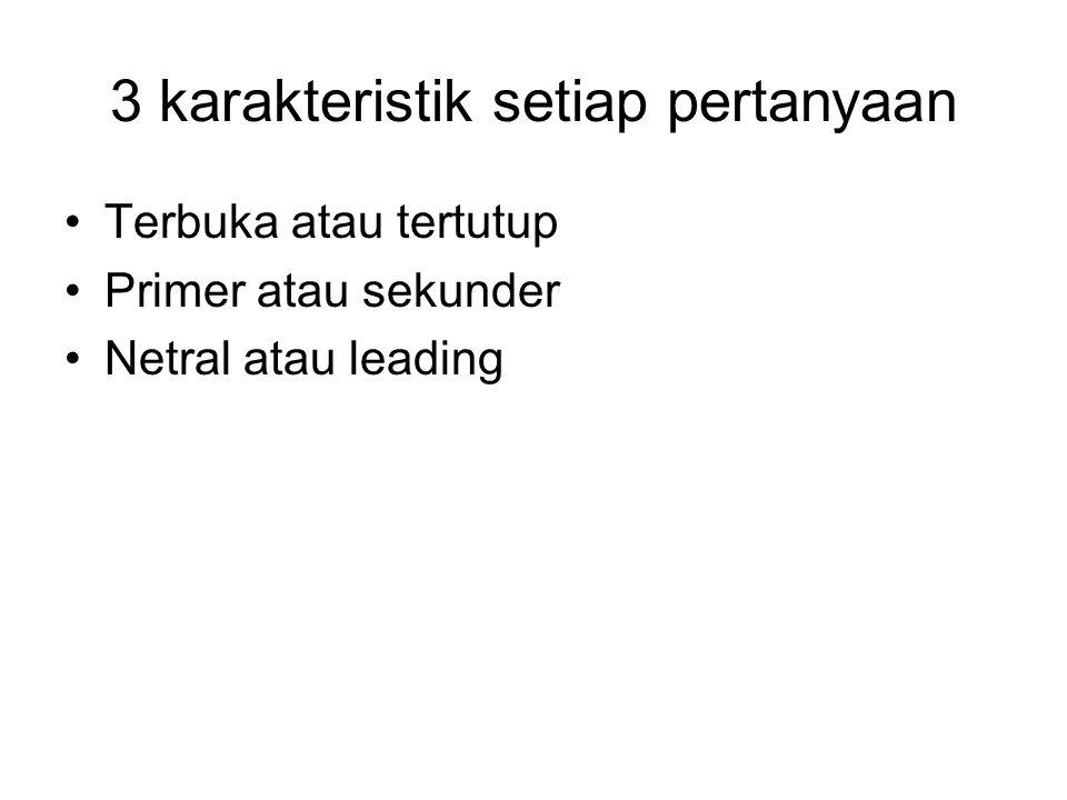 3 karakteristik setiap pertanyaan Terbuka atau tertutup Primer atau sekunder Netral atau leading