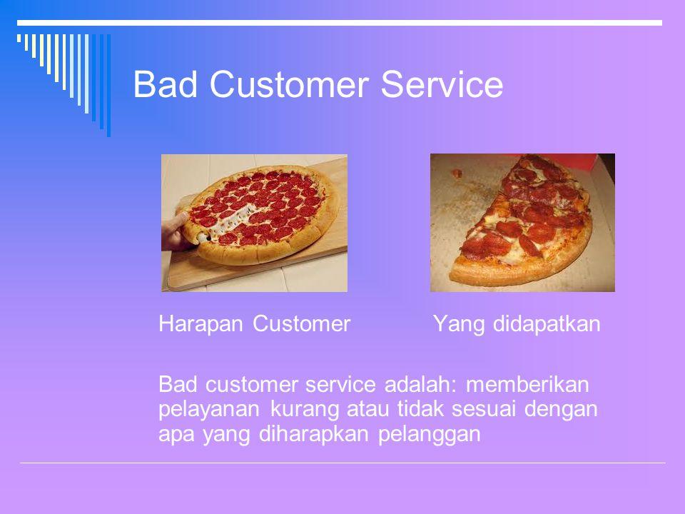 Bad Customer Service Harapan Customer Yang didapatkan Bad customer service adalah: memberikan pelayanan kurang atau tidak sesuai dengan apa yang diharapkan pelanggan
