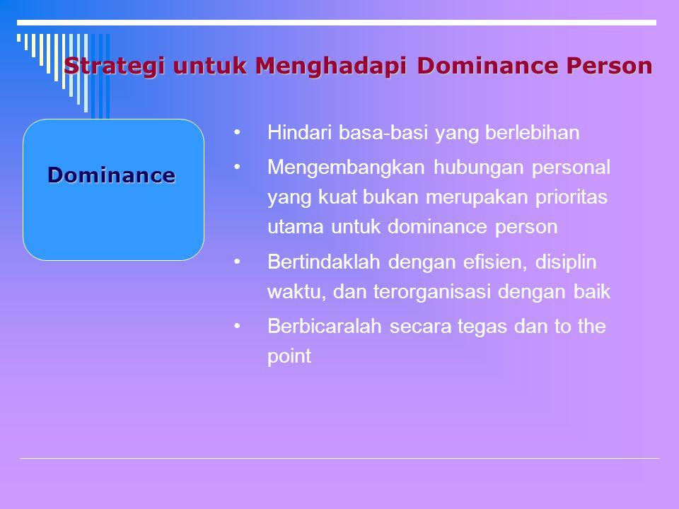 Strategi untuk Menghadapi Dominance Person Dominance Hindari basa-basi yang berlebihan Mengembangkan hubungan personal yang kuat bukan merupakan prioritas utama untuk dominance person Bertindaklah dengan efisien, disiplin waktu, dan terorganisasi dengan baik Berbicaralah secara tegas dan to the point