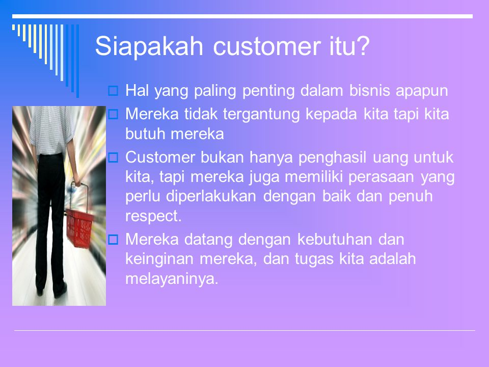 Beberapa fakta tentang customer  Customer adalah asset terbesar dalam bisnis  Customer yang membayar gaji dan bonus kita  Customer akan mencari sesuatu yang menarik perhatian  Tidak akan ada pekerjaan, perkembangan dan tidak akan ada keuntungan (profit) tanpa customer So, Anda harus menjadi pilihan terbaik bagi customer anda!