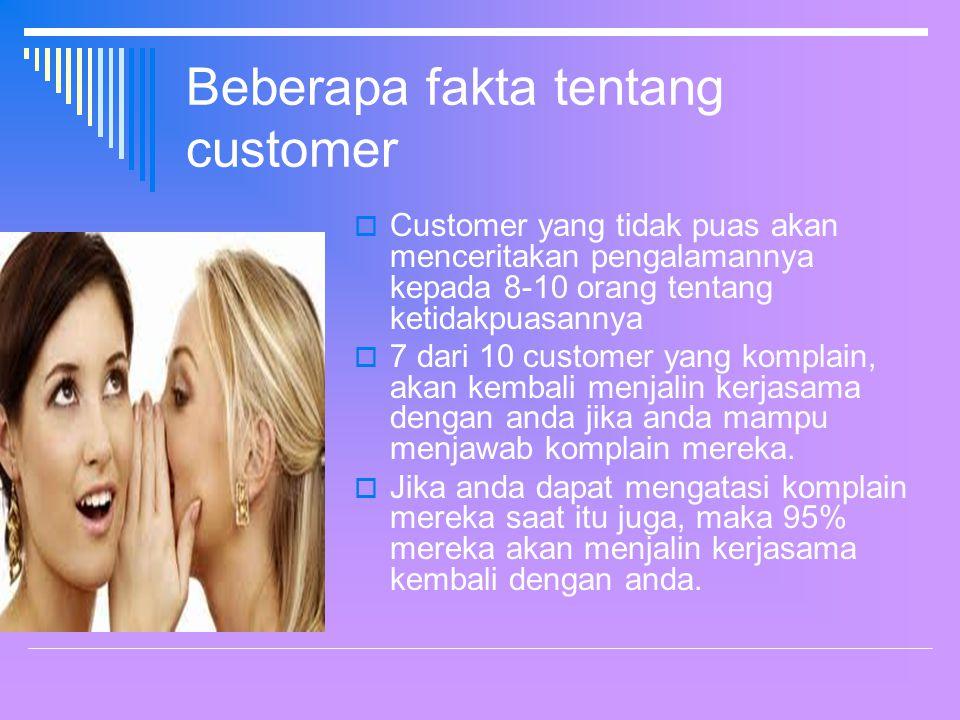 Beberapa fakta tentang customer  Customer yang tidak puas akan menceritakan pengalamannya kepada 8-10 orang tentang ketidakpuasannya  7 dari 10 customer yang komplain, akan kembali menjalin kerjasama dengan anda jika anda mampu menjawab komplain mereka.