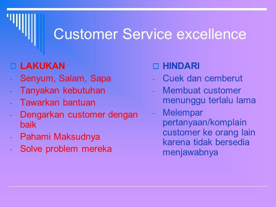 Customer Service excellence  LAKUKAN - Senyum, Salam, Sapa - Tanyakan kebutuhan - Tawarkan bantuan - Dengarkan customer dengan baik - Pahami Maksudnya - Solve problem mereka  HINDARI - Cuek dan cemberut - Membuat customer menunggu terlalu lama - Melempar pertanyaan/komplain customer ke orang lain karena tidak bersedia menjawabnya