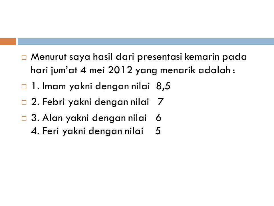  Menurut saya hasil dari presentasi kemarin pada hari jum'at 4 mei 2012 yang menarik adalah :  1.