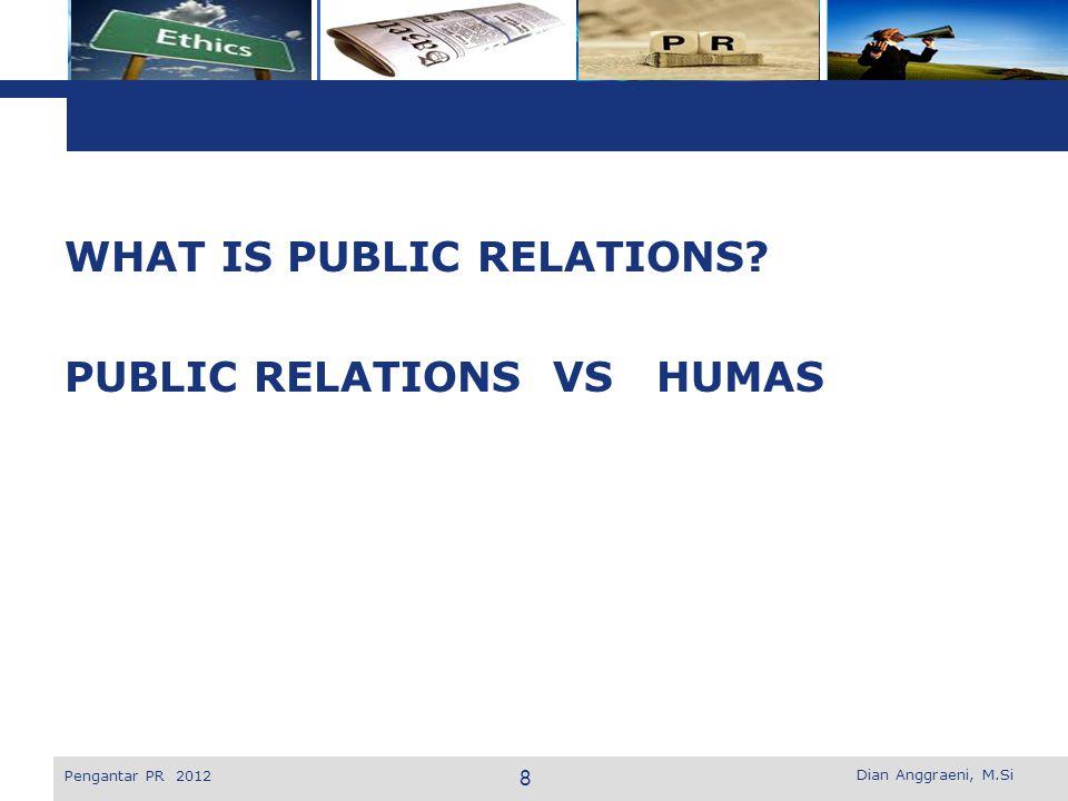 L o g o WHAT IS PUBLIC RELATIONS? PUBLIC RELATIONS VS HUMAS Dian Anggraeni, M.Si Pengantar PR 2012 8