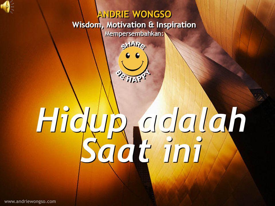 Hidup adalah Saat ini Hidup adalah Saat ini ANDRIE WONGSO Wisdom, Motivation & Inspiration Mempersembahkan: ANDRIE WONGSO Wisdom, Motivation & Inspiration Mempersembahkan: