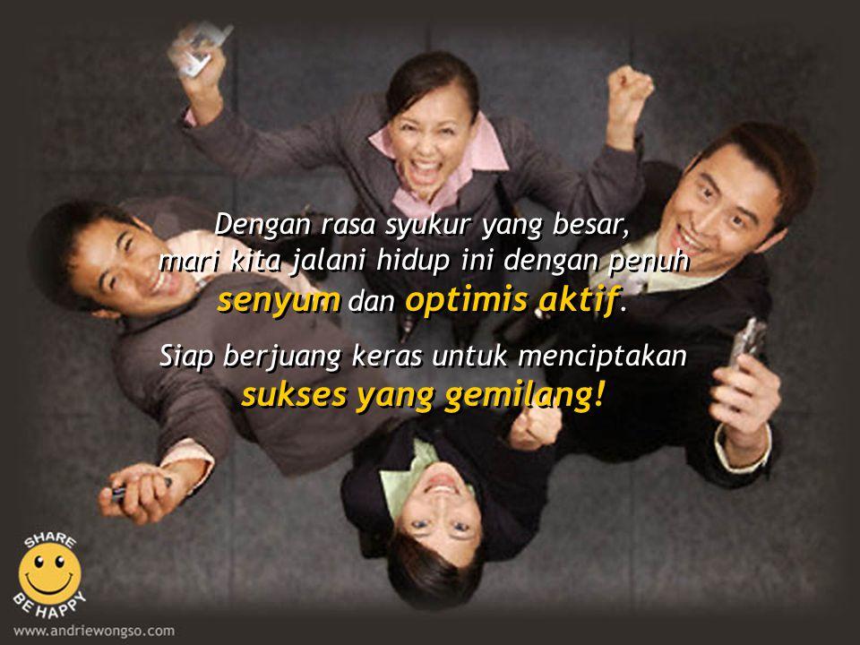 Dengan rasa syukur yang besar, mari kita jalani hidup ini dengan penuh senyum dan optimis aktif.