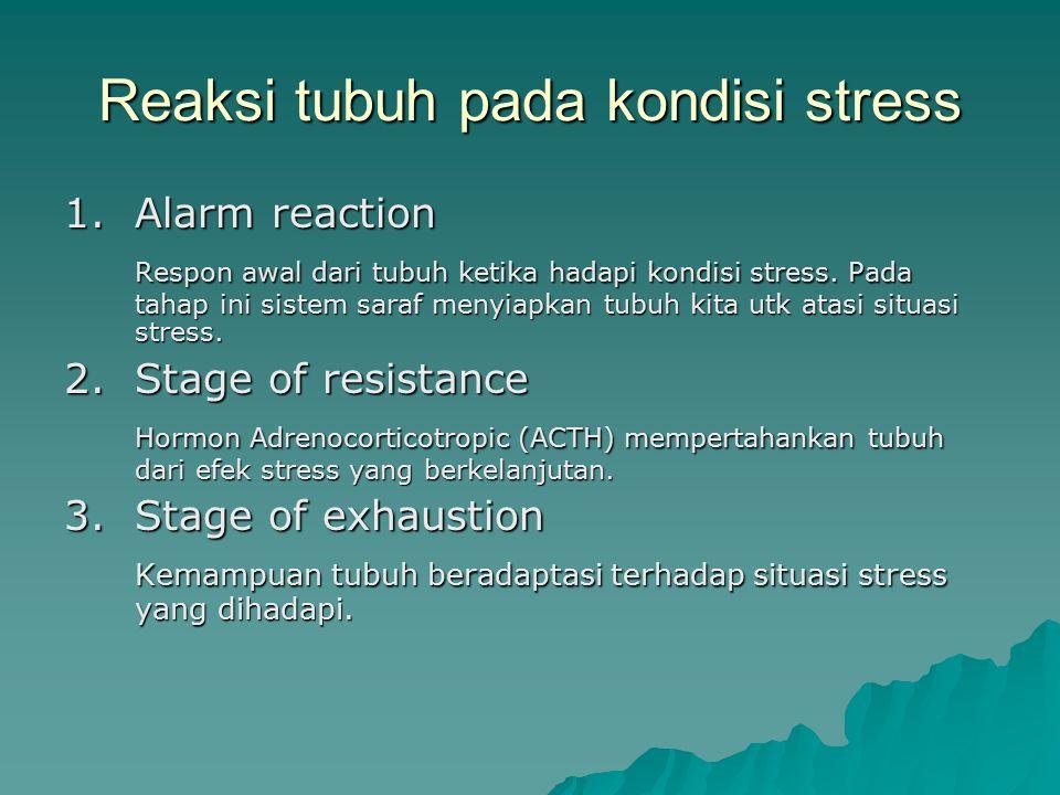 Reaksi tubuh pada kondisi stress 1.Alarm reaction Respon awal dari tubuh ketika hadapi kondisi stress. Pada tahap ini sistem saraf menyiapkan tubuh ki