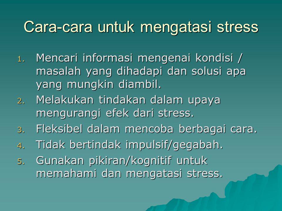 Cara-cara untuk mengatasi stress 1. Mencari informasi mengenai kondisi / masalah yang dihadapi dan solusi apa yang mungkin diambil. 2. Melakukan tinda