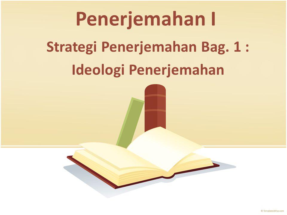 Penerjemahan I Strategi Penerjemahan Bag. 1 : Ideologi Penerjemahan