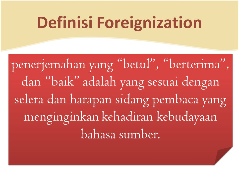 "Definisi Foreignization penerjemahan yang ""betul"", ""berterima"", dan ""baik"" adalah yang sesuai dengan selera dan harapan sidang pembaca yang mengingink"