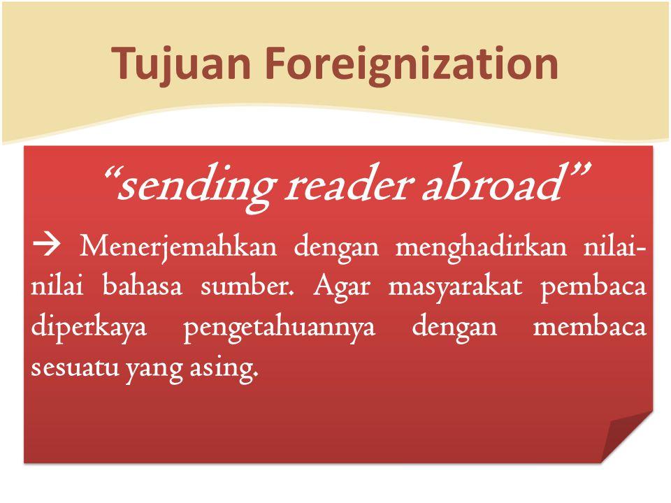 """Tujuan Foreignization """" sending reader abroad""""  Menerjemahkan dengan menghadirkan nilai- nilai bahasa sumber. Agar masyarakat pembaca diperkaya penge"""